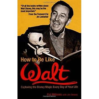 How to be Like Walt - Capturing the Disney Magic Every Day of Your Lif