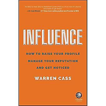 Influence: Comment accroître votre visibilité, de gérer votre réputation et de se faire remarquer