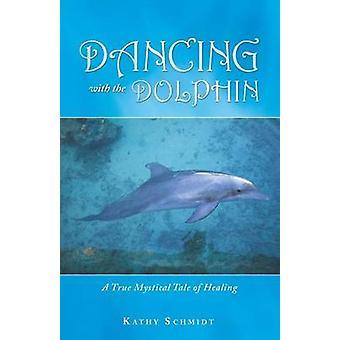 Tanzen mit dem Delphin eine wahre mystische Geschichte der Heilung durch Schmidt & Kathy