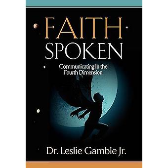 FAITH SPOKEN  Communicating in the Fourth Dimension by Gamble Jr. & Dr. Leslie