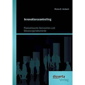 Innovationscontrolling Praxisrelevante Kennzahlen und Steuerungsinstrumente by Aulbach & Marco E.