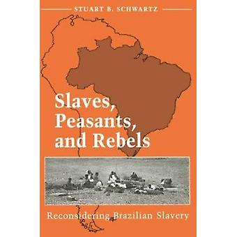 Slaves - Peasants - and Rebels - Reconsidering Brazilian Slavery by St