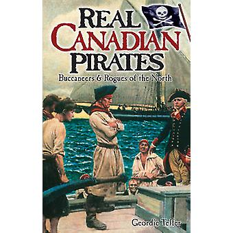 Real Canadian Pirates - Buccaneers & Rogues of the North by Geordie Te