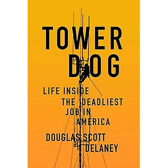 Tower Dog - Life Inside the Deadliest Job in America by Douglas Scott