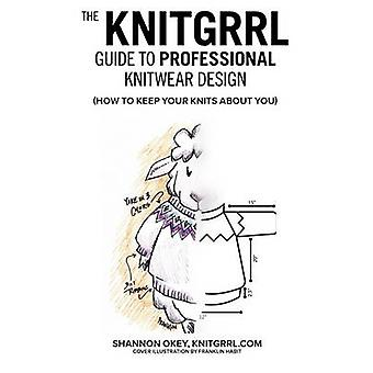 The Knitgrrl Guide to Professional Knitwear Design by Okey & Shannon