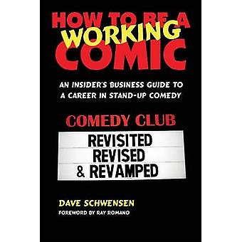 How to Be a Working Comic An Insiders Business Guide to a Career in StandUp Comedy by Schwensen & Dave