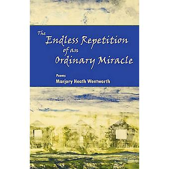 The Endless Repetition of an Ordinary Miracle by Wentworth & Marjory Heath