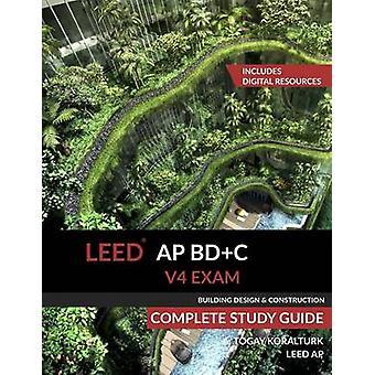 LEED AP BDC V4 Exam Complete Study Guide Building Design  Construction by Koralturk & A. Togay
