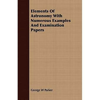 Elements Of Astronomy With Numerous Examples And Examination Papers by Parker & George W