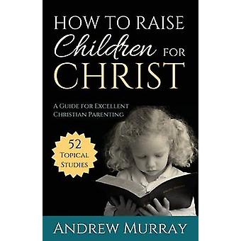 How to Raise Children for Christ  A Guide for Excellent Christian Parenting by Murray & Andrew
