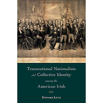 Transnational Nationalism and Collective Identity among the American Irish by Howard Lune