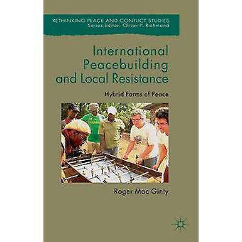 International Peacebuilding and Local Resistance Hybrid Forms of Peace by Mac Ginty & Roger