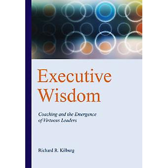 Executive Wisdom - Coaching and the Emergence of Virtuous Leaders by R