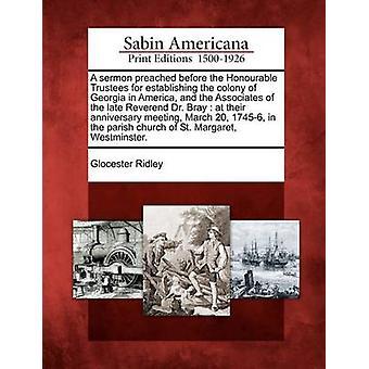 خطبة بشر قبل الأمناء الأونرابل لإنشاء مستعمرة جورجيا في أمريكا والمنتسبين لبراي الدكتور القس الراحل في اجتماعهم الذكرى مسيرة 20 17456 الأولى من جانب جلوسيستر & ريدلي