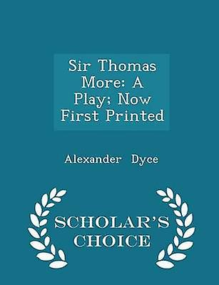Sir Thomas More A Play Now First Printed  Scholars Choice Edition by Dyce & Alexander