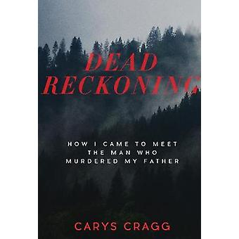 Dead Reckoning - How I Came to Meet the Man Who Murdered My Father by