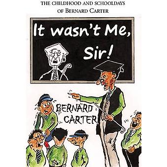 It Wasn't Me Sir! - The Childhood and Schooldays of Bernard Carter by