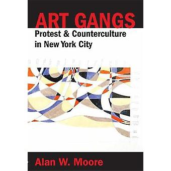 Art Gangs - Protest and Counterculture in New York City by Alan W. Moo