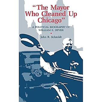 The Mayor Who Cleaned up Chicago: A Political Biography of William E. Dever