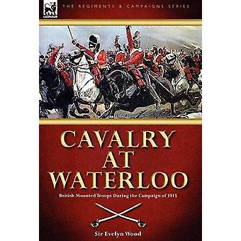 Cavalry at Waterloo British Mounted Troops During the Campaign of 1815 by Wood & Sir Evelyn