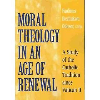Moral Theology in an Age of Renewal A Study of the Catholic Tradition since Vatican II by Odozor & C.S.Sp. & Paulinus Ikechukwu