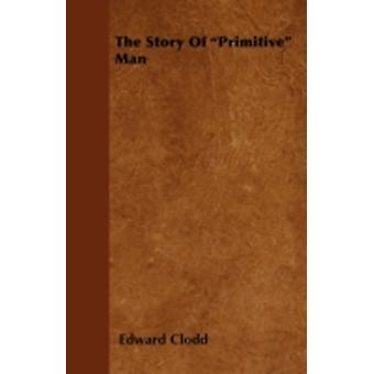 The Story of Primitive Man by Clodd & Edward