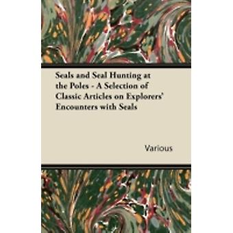 Seals and Seal Hunting at the Poles  A Selection of Classic Articles on Explorers Encounters with Seals by Various