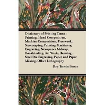 Dictionary of Printing Terms  Printing Hand Composition Machine Composition Presswork Stereotyping Printing Machinery Engraving Newspaper Makeup Bookbinding Art Work Drawing Steel Die Engr by Portes & Roy Trewin