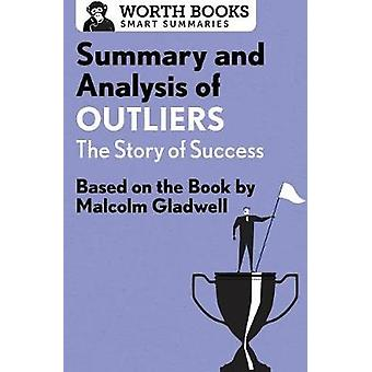 Summary and Analysis of Outliers The Story of Success Based on the Book by Malcolm Gladwell by Worth Books