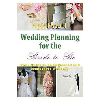 Wedding Planning for the BridetoBe Your Guide to an Organized and Memorable Wedding by Hall & April