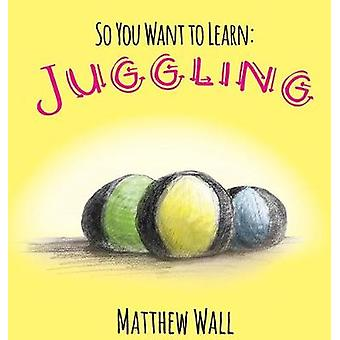 So You Want to Learn Juggling by Wall & Matthew