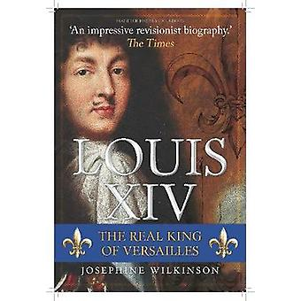 Louis XIV - The Real King of Versailles by Josephine Wilkinson - 97814