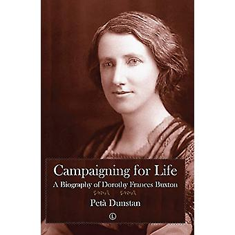 Campaigning for Life - A Biography of Dorothy Frances Buxton by Peta D
