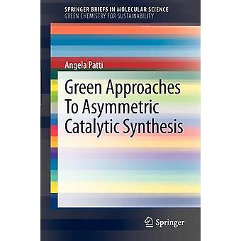 Green Approaches To Asymmetric Catalytic Synthesis by Angela Patti -