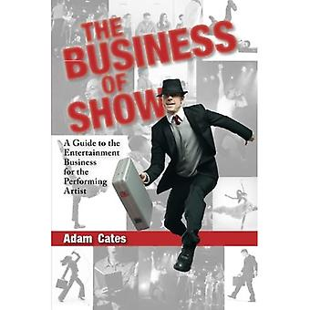 The Business of Show: A Guide to the Entertainment Business for the Performing Artist