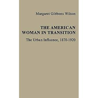 The American Woman in Transition The Urban Influence 18701920 by Wilson & Margaret Gibbons