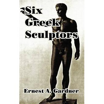 Six Greek Sculptors by Gardner & Ernest A.