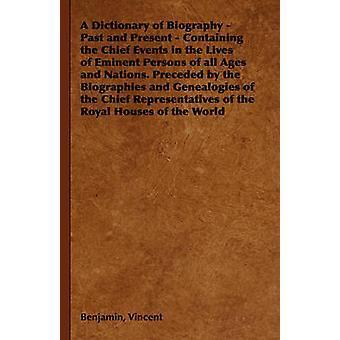 A Dictionary of Biography  Past and Present  Containing the Chief Events in the Lives of Eminent Persons of All Ages and Nations. Preceded by the by Vincent & Benjamin