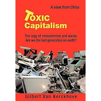 Toxic Capitalism The Orgy of Consumerism and Waste Are We the Last Generation on Earth by Van Kerckhove & Gilbert