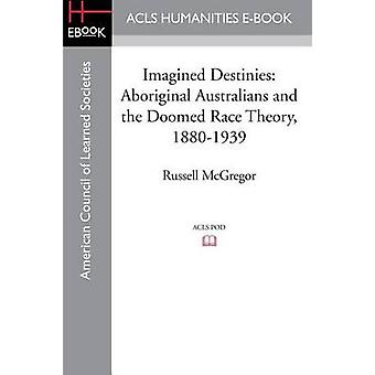 Imagined Destinies Aboriginal Australians and the Doomed Race Theory 18801939 by McGregor & Russell