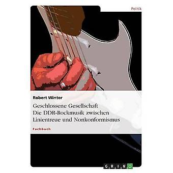 Geschlossene Gesellschaft. Sterben Sie DDRRockmusik Zwischen Linientreue Und Nonkonformismus durch & Robert Winter