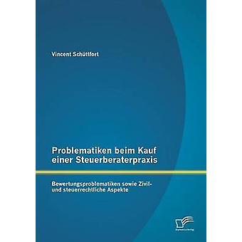 Problematiken Beim Kauf Einer Steuerberaterpraxis Bewertungsproblematiken Sowie Wirtschaftsjunioren Und Steuerrechtliche Aspekte von Schttfort & Vincent