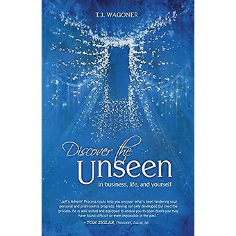 Discover the Unseen - In Business - Life and Yourself by T. J. Wagoner