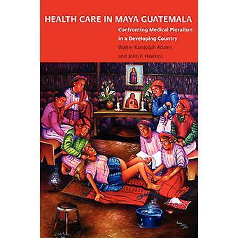 Sundhedspleje i Maya Guatemala konfronterer medicinsk pluralisme i et udviklingsland af Adams & Walter Randolph