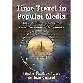Time Travel in Popular Media Essays on Film Television Literature and Video Games by Jones & Matthew
