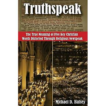 Truthspeak The True Meaning of Five Key Christian Words Distorted Through Religious Newspeak by Halsey & Michael D.