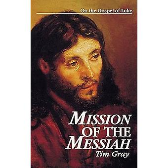 Mission of the Messiah On the Gospel of Luke by Gray & Tim