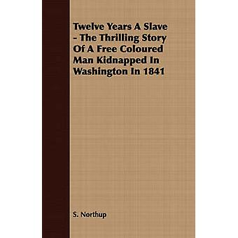 Twelve Years A Slave  The Thrilling Story Of A Free Coloured Man Kidnapped In Washington In 1841 by Northup & S.