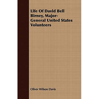 Life Of David Bell Birney MajorGeneral United States Volunteers by Davis & Oliver Wilson