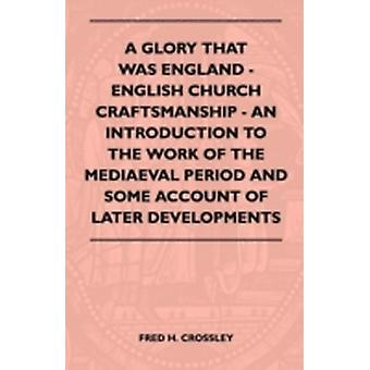 A Glory That Was England  English Church Craftsmanship  An Introduction To The Work Of The Mediaeval Period And Some Account Of Later Developments by Crossley & Fred H.